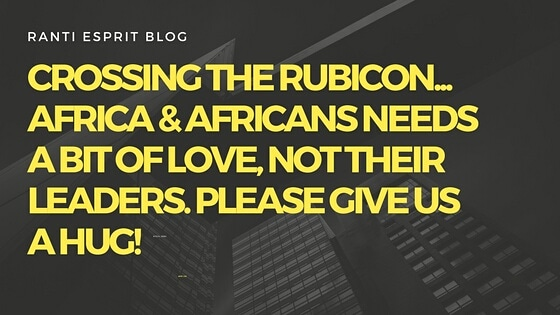 Crossing the Rubicon… Africa & Africans needs a bit of love, not their leaders. Please give us a hug! Our continent has been sold to the highest bidders!